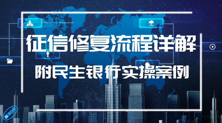 【黑科技】2019年中介热炒的征信修复流程详解,附民生银行实操案例!